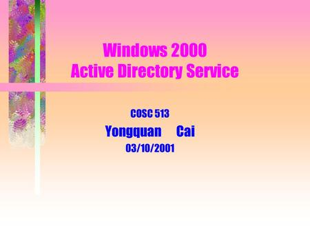 Windows 2000 Active Directory Service COSC 513 Yongquan Cai 03/10/2001.