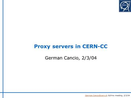 ELFms meeting, 2/3/04 German Cancio, 2/3/04 Proxy servers in CERN-CC.