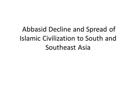 Abbasid Decline and Spread of Islamic Civilization to South and Southeast Asia.
