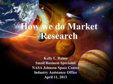 How we do Market Research Kelly L. Rubio Small Business Specialist NASA Johnson Space Center Industry Assistance Office April 11, 2013.