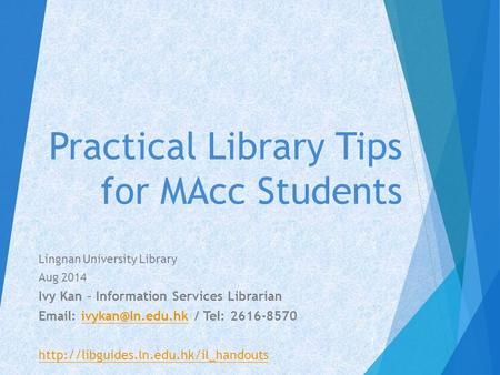 Practical Library Tips for MAcc Students Lingnan University Library Aug 2014 Ivy Kan – Information Services Librarian   / Tel: