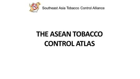 Southeast Asia Tobacco Control Alliance THE ASEAN TOBACCO CONTROL ATLAS.