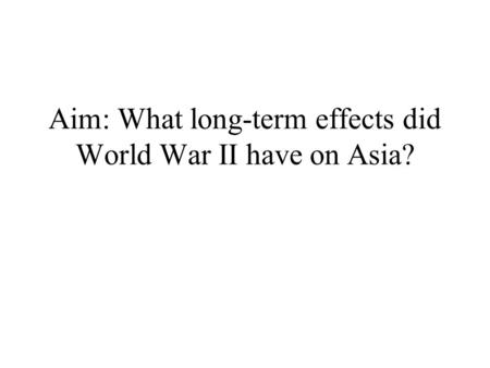 Aim: What long-term effects did World War II have on Asia?