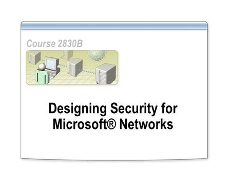 Designing Security for Microsoft® Networks Course 2830B.