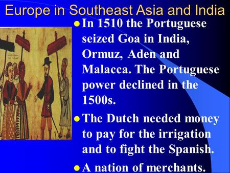 Europe in Southeast Asia and India l In 1510 the Portuguese seized Goa in India, Ormuz, Aden and Malacca. The Portuguese power declined in the 1500s.
