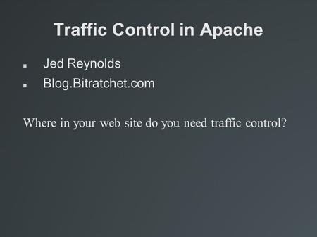 Traffic Control in Apache Jed Reynolds Blog.Bitratchet.com Where in your web site do you need traffic control?