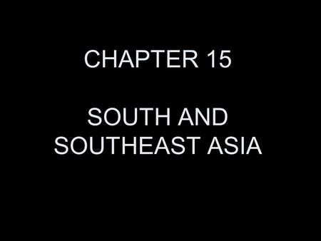 CHAPTER 15 SOUTH AND SOUTHEAST ASIA.
