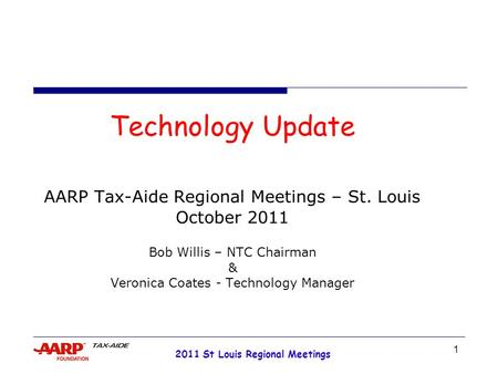 1 2011 St Louis Regional Meetings Technology Update AARP Tax-Aide Regional Meetings – St. Louis October 2011 Bob Willis – NTC Chairman & Veronica Coates.