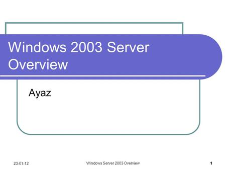 Windows Server 2003 Overview 1 Windows 2003 Server Overview Ayaz 23-01-12.