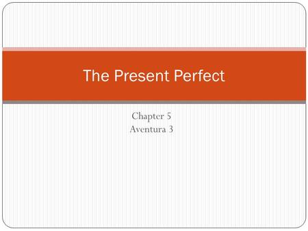 Chapter 5 Aventura 3 The Present Perfect In English we form the present perfect tense by combining have or has with the past participle of a verb: he.