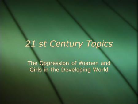 21 st Century Topics The Oppression of Women and Girls in the Developing World.