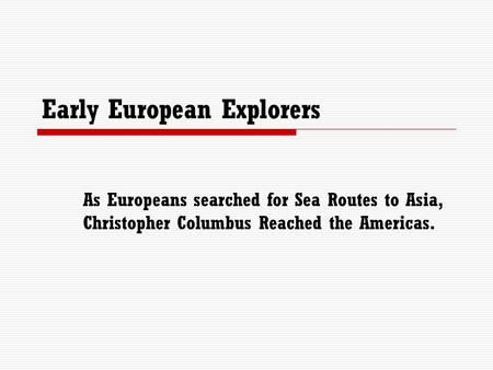 Early European Explorers As Europeans searched for Sea Routes to Asia, Christopher Columbus Reached the Americas.