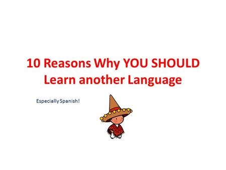 10 Reasons Why YOU SHOULD Learn another Language Especially Spanish!