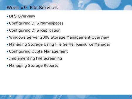 1 Week #9 File Services DFS Overview Configuring DFS Namespaces Configuring DFS Replication Windows Server 2008 Storage Management Overview Managing Storage.