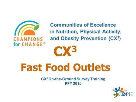 Fast Food Outlets Communities of Excellence in Nutrition, Physical Activity, and Obesity Prevention (CX 3 ) CX 3 CX 3 On-the-Ground Survey Training FFY.