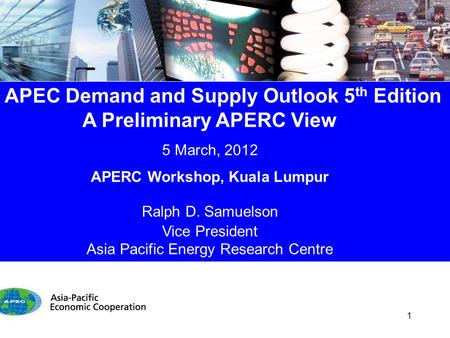 APEC Demand and Supply Outlook 5 th Edition A Preliminary APERC View 5 March, 2012 APERC Workshop, Kuala Lumpur Ralph D. Samuelson Vice President Asia.