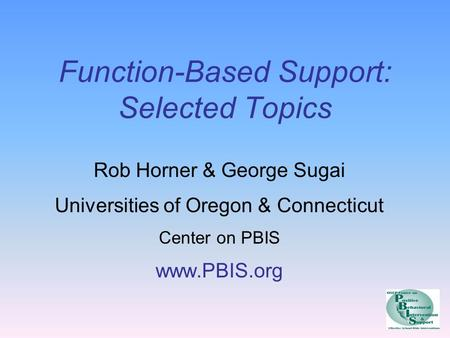 Function-Based Support: Selected Topics Rob Horner & George Sugai Universities of Oregon & Connecticut Center on PBIS www.PBIS.org.