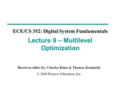 Based on slides by: Charles Kime & Thomas Kaminski © 2004 Pearson Education, Inc. ECE/CS 352: Digital System Fundamentals Lecture 9 – Multilevel Optimization.