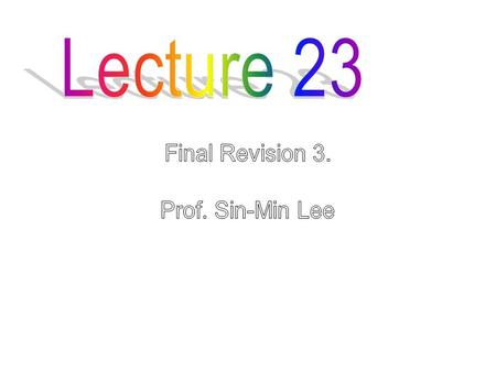 Lecture 23 Final Revision 3. Prof. Sin-Min Lee.