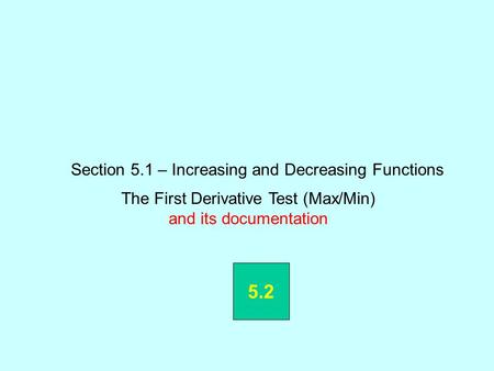 Section 5.1 – Increasing and Decreasing Functions The First Derivative Test (Max/Min) and its documentation 5.2.