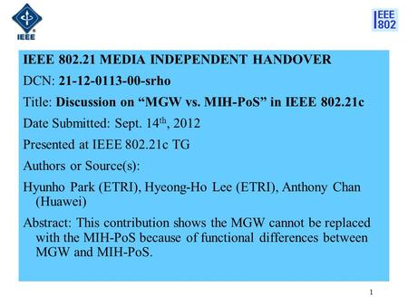 "IEEE 802.21 MEDIA INDEPENDENT HANDOVER DCN: 21-12-0113-00-srho Title: Discussion on ""MGW vs. MIH-PoS"" in IEEE 802.21c Date Submitted: Sept. 14 th, 2012."