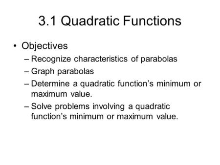 3.1 Quadratic Functions Objectives –Recognize characteristics of parabolas –Graph parabolas –Determine a quadratic function's minimum or maximum value.