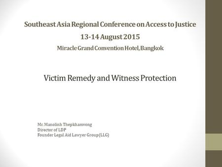 Southeast Asia Regional Conference on Access to Justice 13-14 August 2015 Miracle Grand Convention Hotel, Bangkok Mr. Manolinh Thepkhamvong Director of.