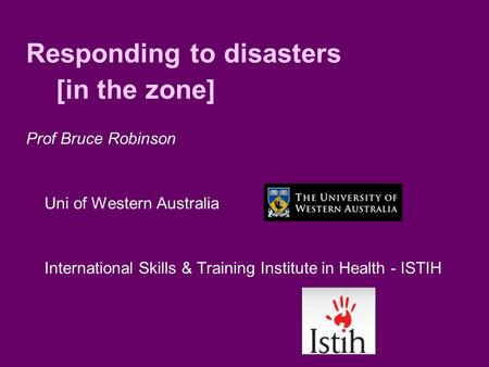 Responding to disasters [in the zone] Prof Bruce Robinson Uni of Western Australia International Skills & Training Institute in Health - ISTIH.