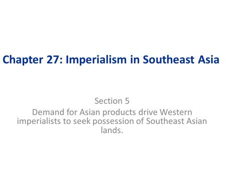 Chapter 27: Imperialism in Southeast Asia Section 5 Demand for Asian products drive Western imperialists to seek possession of Southeast Asian lands.
