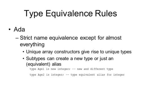 Type Equivalence Rules Ada –Strict name equivalence except for almost everything Unique array constructors give rise to unique types Subtypes can create.