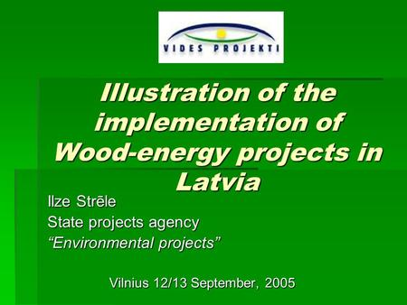 "Illustration of the implementation of Wood-energy projects in Latvia Ilze Strēle State projects agency ""Environmental projects"" Vilnius 12/13 September,"