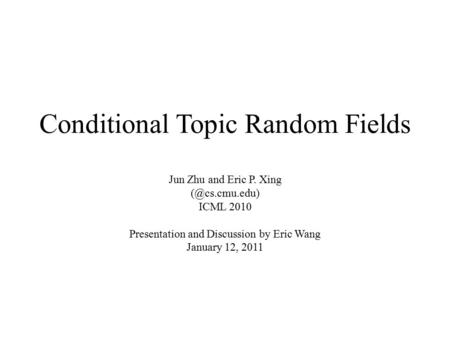 Conditional Topic Random Fields Jun Zhu and Eric P. Xing ICML 2010 Presentation and Discussion by Eric Wang January 12, 2011.