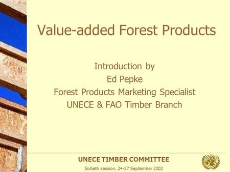 UNECE TIMBER COMMITTEE Sixtieth session, 24-27 September 2002 Photo: APA Value-added Forest Products Introduction by Ed Pepke Forest Products Marketing.