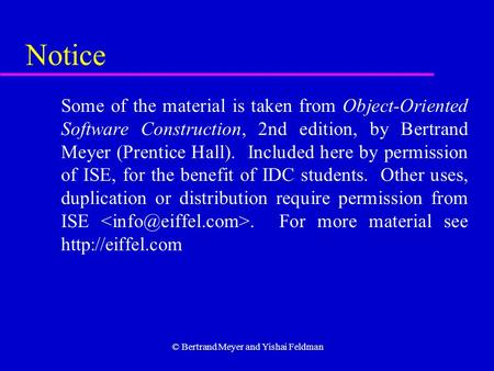 © Bertrand Meyer and Yishai Feldman Notice Some of the material is taken from Object-Oriented Software Construction, 2nd edition, by Bertrand Meyer (Prentice.
