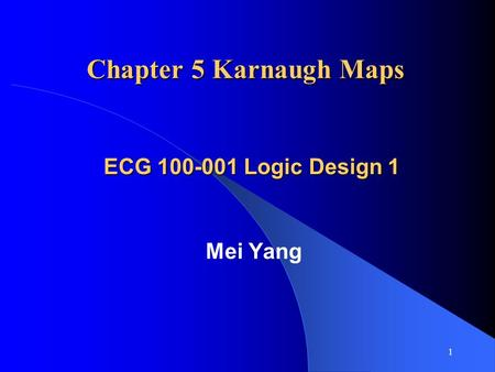 1 Chapter 5 Karnaugh Maps Mei Yang ECG 100-001 Logic Design 1.