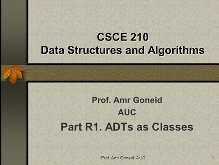Prof. Amr Goneid, AUC1 CSCE 210 Data Structures and Algorithms Prof. Amr Goneid AUC Part R1. ADTs as Classes.