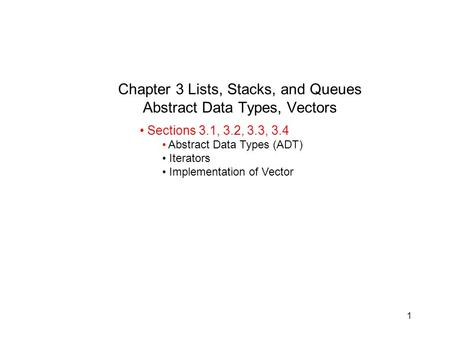 1 Chapter 3 Lists, Stacks, and Queues Abstract Data Types, Vectors Sections 3.1, 3.2, 3.3, 3.4 Abstract Data Types (ADT) Iterators Implementation of Vector.