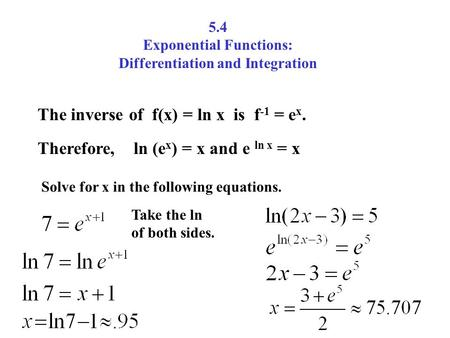5.4 Exponential Functions: Differentiation and Integration The inverse of f(x) = ln x is f -1 = e x. Therefore, ln (e x ) = x and e ln x = x Solve for.