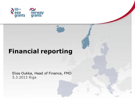 Financial reporting Elise Oukka, Head of Finance, FMO 5.3.2013 Riga.
