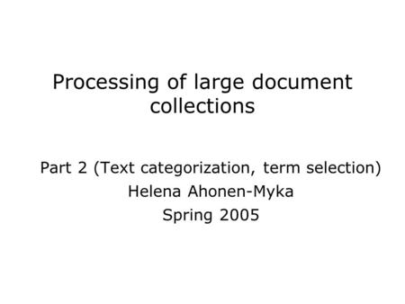 Processing of large document collections Part 2 (Text categorization, term selection) Helena Ahonen-Myka Spring 2005.