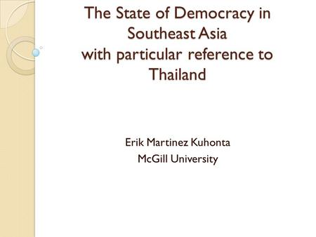 The State of Democracy in Southeast Asia with particular reference to Thailand Erik Martinez Kuhonta McGill University.