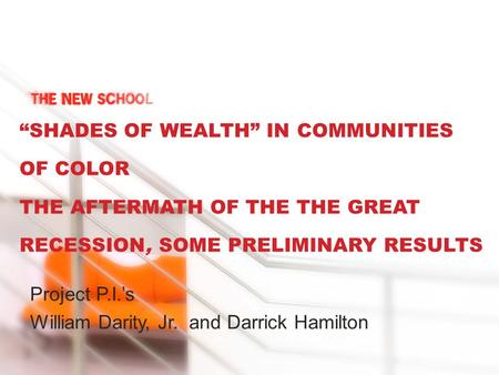 """SHADES OF WEALTH"" IN COMMUNITIES OF COLOR THE AFTERMATH OF THE THE GREAT RECESSION, SOME PRELIMINARY RESULTS Project P.I.'s William Darity, Jr. and Darrick."