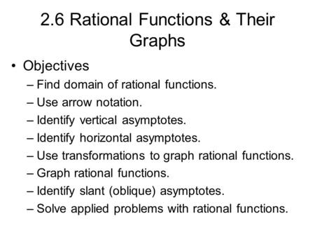 2.6 Rational Functions & Their Graphs Objectives –Find domain of rational functions. –Use arrow notation. –Identify vertical asymptotes. –Identify horizontal.