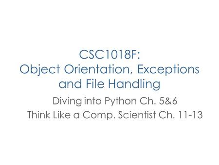 CSC1018F: Object Orientation, Exceptions and File Handling Diving into Python Ch. 5&6 Think Like a Comp. Scientist Ch. 11-13.