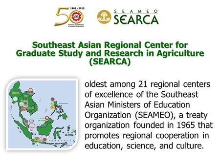 Southeast Asian Regional Center for Graduate Study and Research in Agriculture (SEARCA) oldest among 21 regional centers of excellence of the Southeast.
