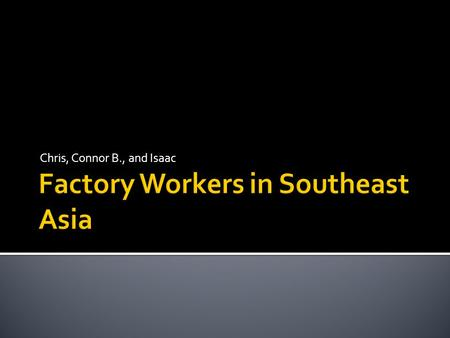 Chris, Connor B., and Isaac.  Question: How can we improve working conditions in Southeast Asia provided by American-owned companies?  Statement: American.