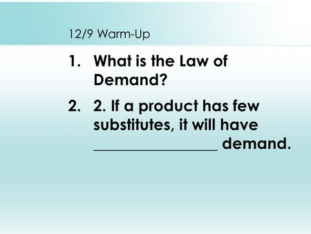 12/9 Warm-Up 1.What is the Law of Demand? 2.2. If a product has few substitutes, it will have ________________ demand.