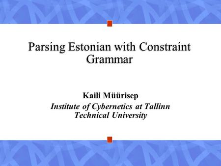 Parsing Estonian with Constraint Grammar Kaili Müürisep Institute of Cybernetics at Tallinn Technical University.