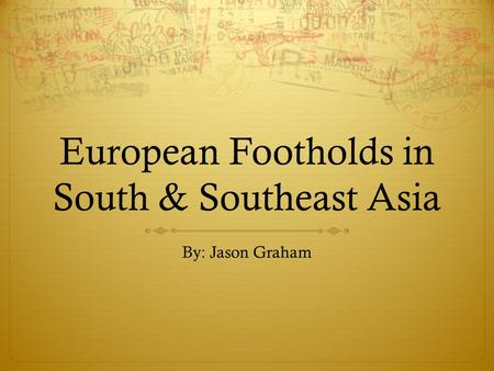 European Footholds in South & Southeast Asia By: Jason Graham.