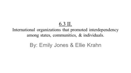 6.3 II. International organizations that promoted interdependency among states, communities, & individuals. By: Emily Jones & Ellie Krahn.